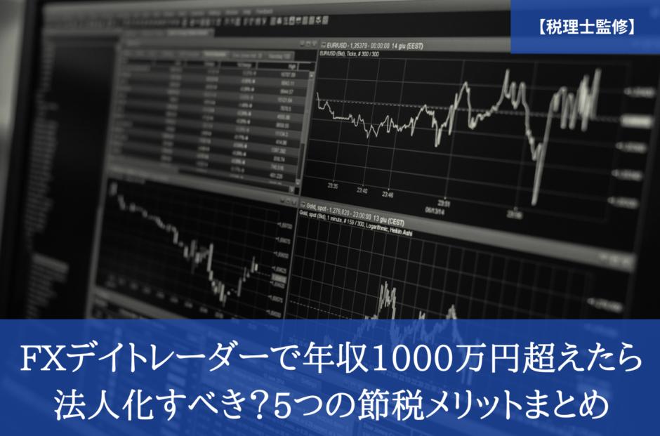 【税理士監修】FXデイトレーダーで年収1000万円超えたら法人化すべき?5つの節税メリットまとめ