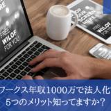 クラウドワークスで年収1000万円超えたら法人化を考えよう!!5つのメリット知ってますか?